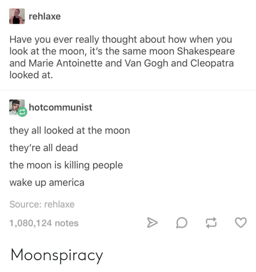 America, Shakespeare, and Marie Antoinette: rehlaxe  Have you ever really thought about how when you  look at the moon, it's the same moon Shakespeare  and Marie Antoinette and Van Gogh and Cleopatra  looked at.  hotcommunist  they all looked at the moon  they're all dead  the moon is killing people  wake up america  Source: rehlaxe  1,080,124 notes Moonspiracy