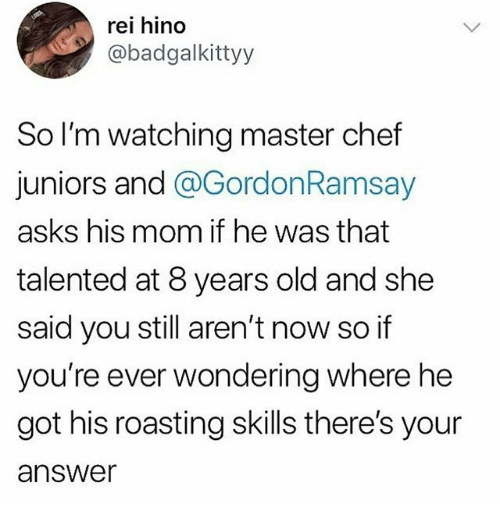 master chef: rei hino  @badgalkittyy  So I'm watching master chef  juniors and @GordonRamsay  asks his mom if he was that  talented at 8 years old and she  said you still aren't now so if  you're ever wondering where he  got his roasting skills there's your  answer