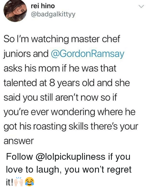 master chef: rei hino  @badgalkittyy  So l'm watching master chef  juniors and @GordonRamsay  asks his mom if he was that  talented at 8 years old and she  said you still aren't now so if  you're ever wondering where he  got his roasting skills there's your  answer Follow @lolpickupliness if you love to laugh, you won't regret it!🙌🏻😂