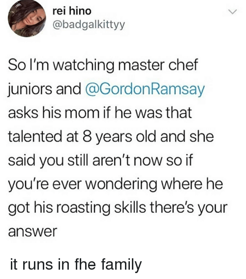 master chef: rei hino  @badgalkittyy  So l'm watching master chef  juniors and @GordonRamsay  asks his mom if he was that  talented at 8 years old and she  said you still aren't now so if  you're ever wondering where he  got his roasting skills there's your  answer it runs in fhe family