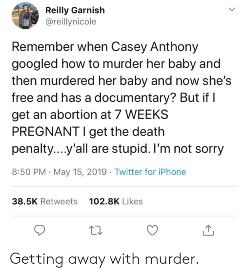 Iphone, Pregnant, and Sorry: Reilly Garnish  @reillynicole  Remember when Casey Anthony  googled how to murder her baby and  then murdered her baby and now she's  free and has a documentary? But if l  get an abortion at 7 WEEKS  PREGNANT I get the death  penalty yall are stupid. I'm not sorry  8:50 PM May 15, 2019 Twitter for iPhone  102.8K Likes  38.5K Retweets Getting away with murder.