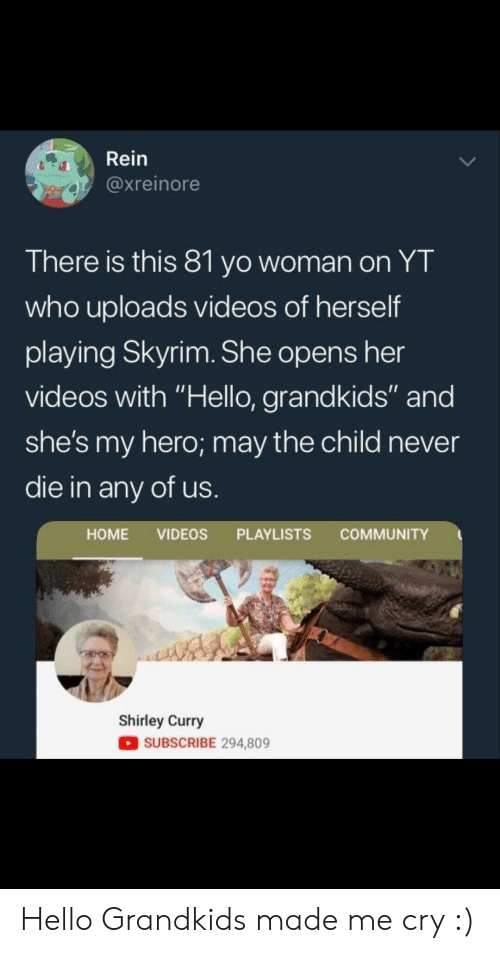 """Grandkids: Rein  @xreinore  There is this 81 yo woman on YT  who uploads videos of herself  playing Skyrim. She opens her  videos with """"Hello, grandkids"""" and  she's my hero; may the child never  die in any of us  HOME VIDEOS PLAYLISTS COMMUNITY  Shirley Curry  SUBSCRIBE 294,809 Hello Grandkids made me cry :)"""