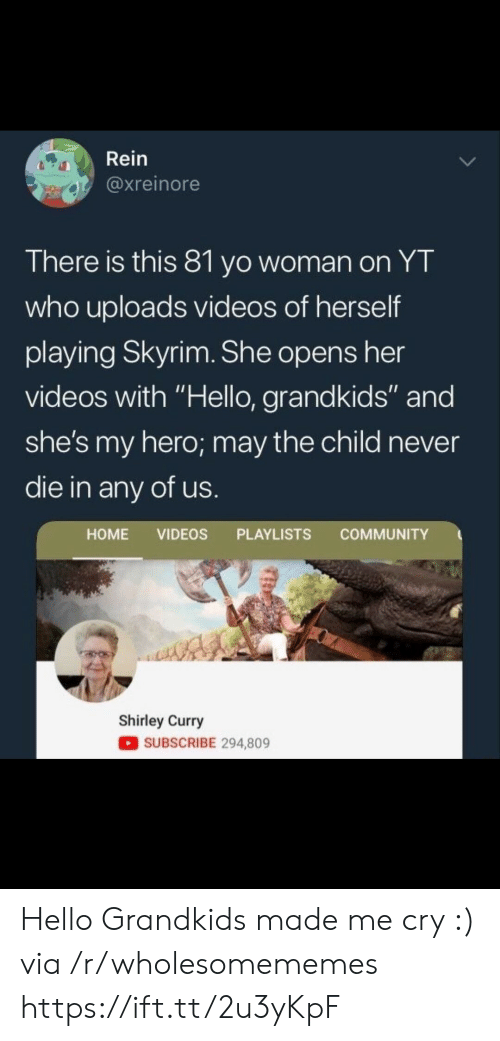 """Grandkids: Rein  @xreinore  There is this 81 yo woman on YT  who uploads videos of herself  playing Skyrim. She opens her  videos with """"Hello, grandkids"""" and  she's my hero; may the child never  die in any of us  HOME VIDEOS PLAYLISTS COMMUNITY  Shirley Curry  SUBSCRIBE 294,809 Hello Grandkids made me cry :) via /r/wholesomememes https://ift.tt/2u3yKpF"""