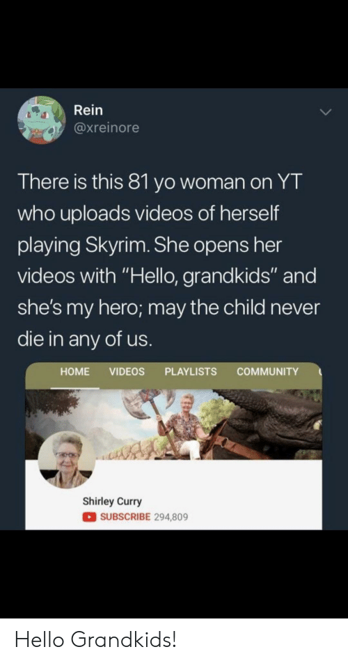 """Community, Hello, and Skyrim: Rein  @xreinore  There is this 81 yo woman on YT  who uploads videos of herself  playing Skyrim. She opens her  videos with """"Hello, grandkids"""" and  she's my hero; may the child never  die in any of us  HOME VIDEOS PLAYLISTS COMMUNITY  Shirley Curry  SUBSCRIBE 294,809 Hello Grandkids!"""