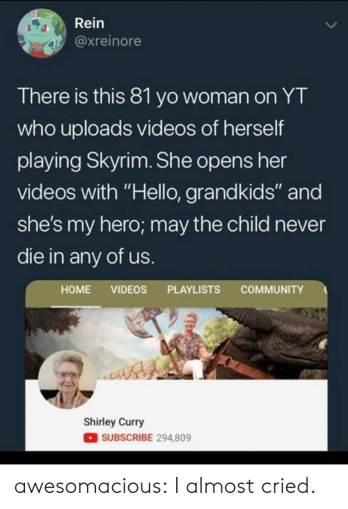 """Skyrim: Rein  @xreinore  There is this 81 yo woman on YT  who uploads videos of herself  playing Skyrim. She opens her  videos with """"Hello, grandkids"""" and  she's my hero; may the child never  die in any of us.  COMMUNITY  HOME VIDEOS PLAYLISTS  Shirley Curry  SUBSCRIBE 294,809 awesomacious:  I almost cried."""