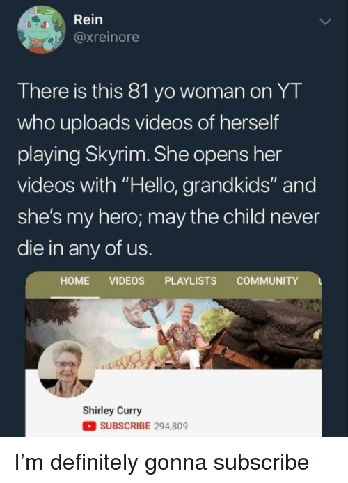 "Community, Definitely, and Hello: Rein  @xreinore  There is this 8l yo woman on YT  who uploads videos of herself  playing Skyrim. She opens her  videos with ""Hello, grandkids"" and  she's my hero; may the child never  die in any of us  HOME VIDEOS PLAYLISTS COMMUNITY  Shirley Curry  SUBSCRIBE 294,809 I'm definitely gonna subscribe"