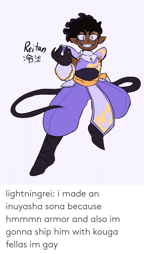 And Also: Reitan  :冷淡 lightningrei:  i made an inuyasha sona because hmmmn armor and also im gonna ship him with kouga fellas im gay