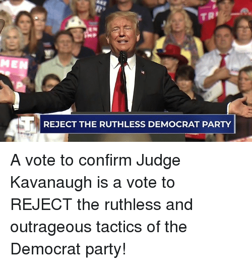 Ruthless: REJECT THE RUTHLESS DEMOCRAT PARTY A vote to confirm Judge Kavanaugh is a vote to REJECT the ruthless and outrageous tactics of the Democrat party!