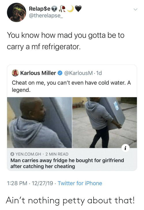 cheat: Relap$e  @therelapse_  You know how mad you gotta be to  carry a mf refrigerator.  @KarlousM - 1d  Karlous Miller  Cheat on me, you can't even have cold water. A  legend.  YEN.COM.GH· 2 MIN READ  Man carries away fridge he bought for girlfriend  after catching her cheating  1:28 PM · 12/27/19 · Twitter for iPhone Ain't nothing petty about that!