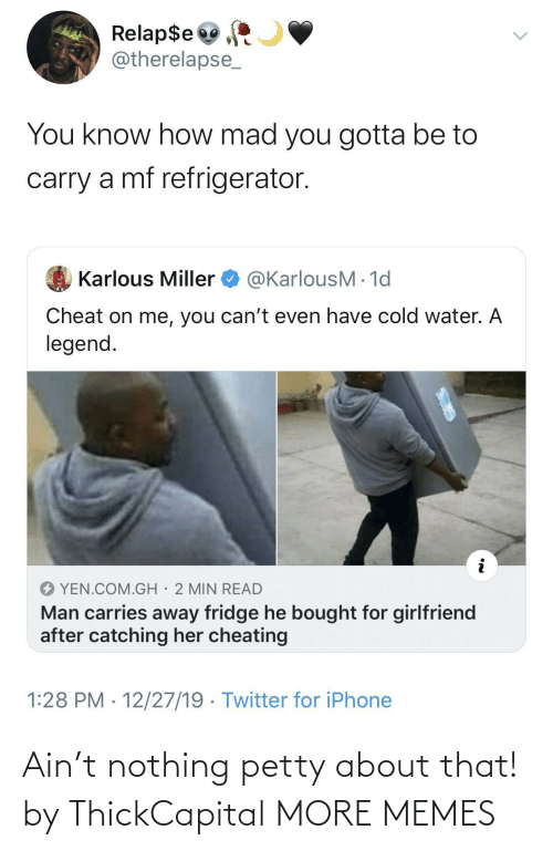 petty: Relap$e  @therelapse_  You know how mad you gotta be to  carry a mf refrigerator.  @KarlousM - 1d  Karlous Miller  Cheat on me, you can't even have cold water. A  legend.  YEN.COM.GH· 2 MIN READ  Man carries away fridge he bought for girlfriend  after catching her cheating  1:28 PM · 12/27/19 · Twitter for iPhone Ain't nothing petty about that! by ThickCapital MORE MEMES
