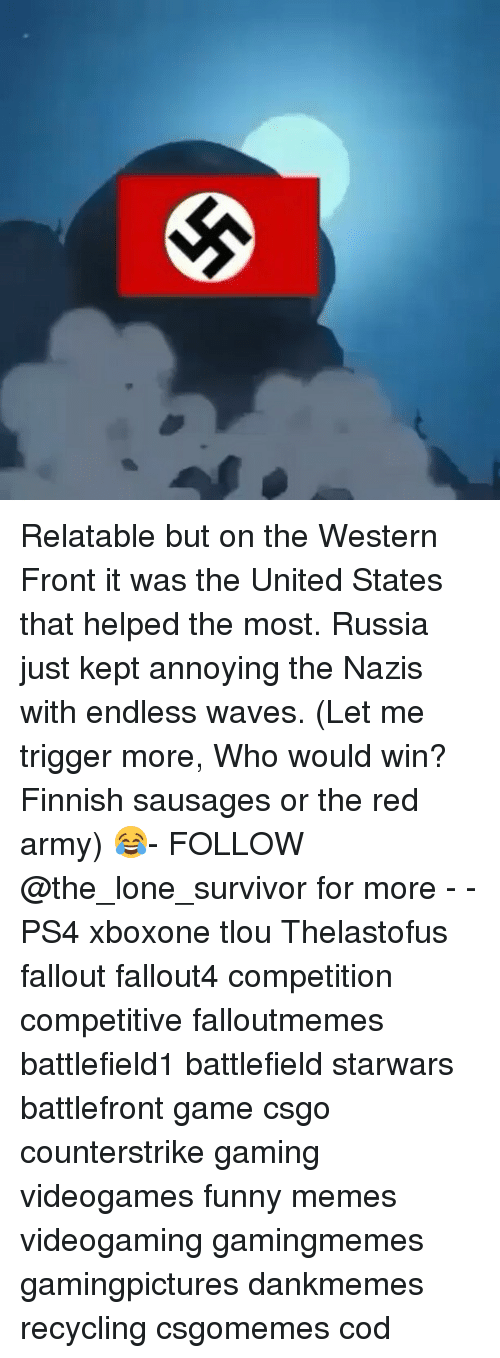 Triggere: Relatable but on the Western Front it was the United States that helped the most. Russia just kept annoying the Nazis with endless waves. (Let me trigger more, Who would win? Finnish sausages or the red army) 😂- FOLLOW @the_lone_survivor for more - - PS4 xboxone tlou Thelastofus fallout fallout4 competition competitive falloutmemes battlefield1 battlefield starwars battlefront game csgo counterstrike gaming videogames funny memes videogaming gamingmemes gamingpictures dankmemes recycling csgomemes cod