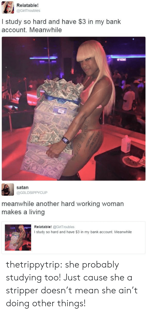 bank account: Relatable!  @GirITroubles  I study so hard and have $3 in my bank  account. Meanwhile  WPROMS   satan  @GOLDSIPPYCUP  meanwhile another hard working woman  makes a living  Relatable! @GirlTroubles  I study so hard and have $3 in my bank account. Meanwhile thetrippytrip:    she probably studying too! Just cause she a stripper doesn't mean she ain't doing other things!