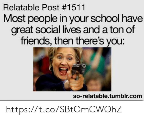 Friends, School, and Tumblr: Relatable Post #1511  Most people in your school have  great social lives and a ton of  friends, then there's you:  so-relatable.tumblr.com https://t.co/SBtOmCWOhZ