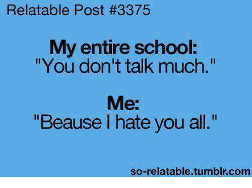 """I Hate You All: Relatable Post #3375  My entire school.  """"You don't talk much.""""  Me:  """"Beause I hate you all.""""  so-relatable tumblr com"""