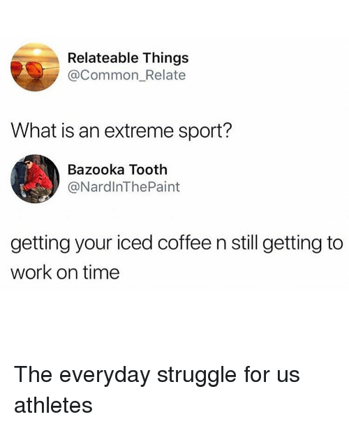 relateable: Relateable Things  @Common_Relate  What is an extreme sport?  Bazooka Tooth  @NardlnThePaint  getting your iced coffee n still getting to  work on time The everyday struggle for us athletes