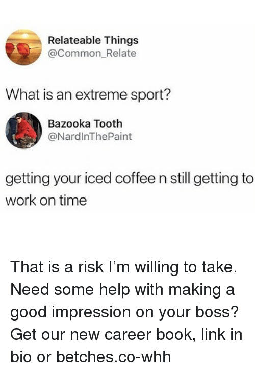 relateable: Relateable Things  @Common_Relate  What is an extreme sport?  Bazooka Tooth  @NardlnThePaint  getting your iced coffee n still getting to  work on time That is a risk I'm willing to take. Need some help with making a good impression on your boss? Get our new career book, link in bio or betches.co-whh