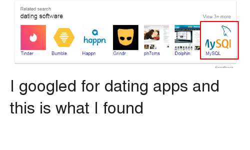 Dating, Tinder, and Apps: Related search  dating software  View 3+ more  happn  ySQI  Tinder  Bumble  Happr  Grindr  ph7cms h MySOL I googled for dating apps and this is what I found