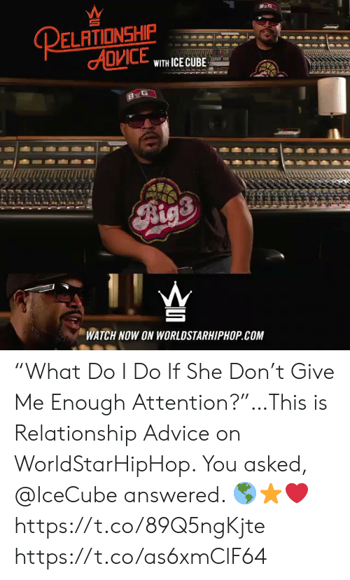 """worldstarhiphop: RELATIONSHIP  ADVICE  WITH ICE CUBE  TE  Aigs  WATCH NOW ON WORLDSTARHIPHOP.COM """"What Do I Do If She Don't Give Me Enough Attention?""""…This is Relationship Advice on WorldStarHipHop. You asked, @IceCube answered. 🌎⭐️❤️ https://t.co/89Q5ngKjte https://t.co/as6xmClF64"""