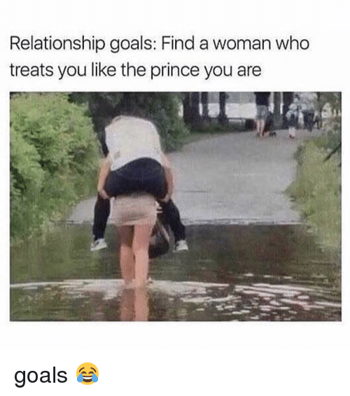 Goals, Memes, and Prince: Relationship goals: Find a woman who  treats you like the prince you are goals 😂