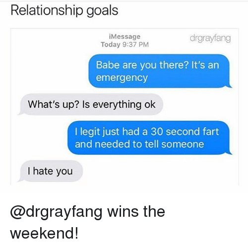 Is Everything Ok: Relationship goals  iMessage  Today 9:37 PM  drgrayfang  Babe are you there? It's an  emergency  What's up? Is everything ok  I legit just had a 30 second fart  and needed to tell someone  I hate you @drgrayfang wins the weekend!