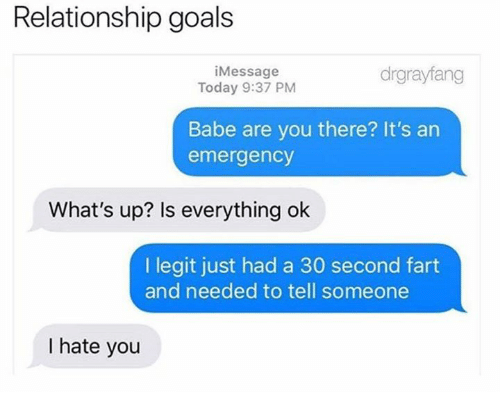 Is Everything Ok: Relationship goals  iMessage  Today 9:37 PM  drgrayfang  Babe are you there? It's an  emergency  What's up? Is everything ok  I legit just had a 30 second fart  and needed to tell someone  I hate you