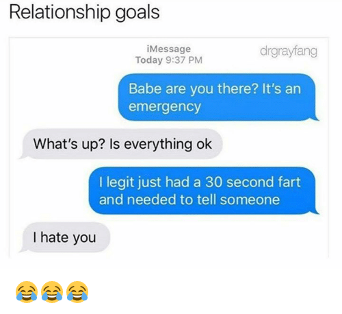 Is Everything Ok: Relationship goals  iMessage  Today 9:37 PM  drgrayfang  Babe are you there? It's an  emergency  What's up? Is everything ok  I legit just had a 30 second fart  and needed to tell someone  I hate you 😂😂😂
