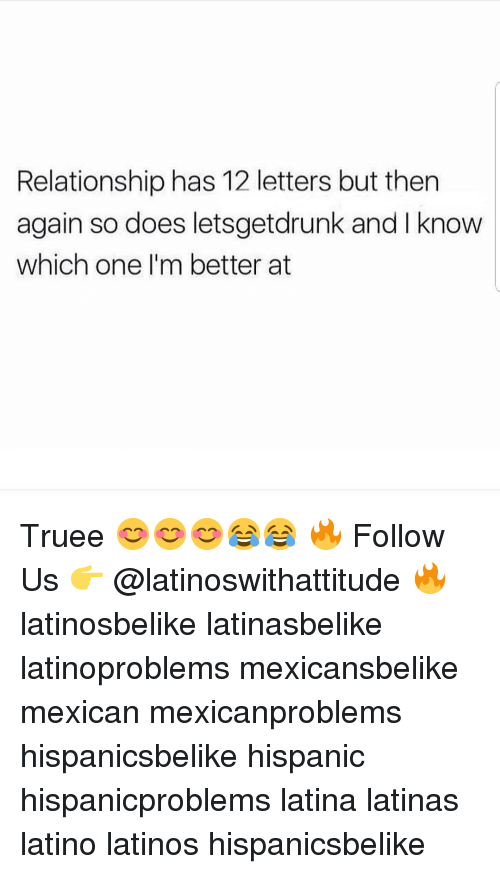 then again: Relationship has 12 letters but then  again so does letsgetdrunk and I know  which one I'm better at Truee 😊😊😊😂😂 🔥 Follow Us 👉 @latinoswithattitude 🔥 latinosbelike latinasbelike latinoproblems mexicansbelike mexican mexicanproblems hispanicsbelike hispanic hispanicproblems latina latinas latino latinos hispanicsbelike