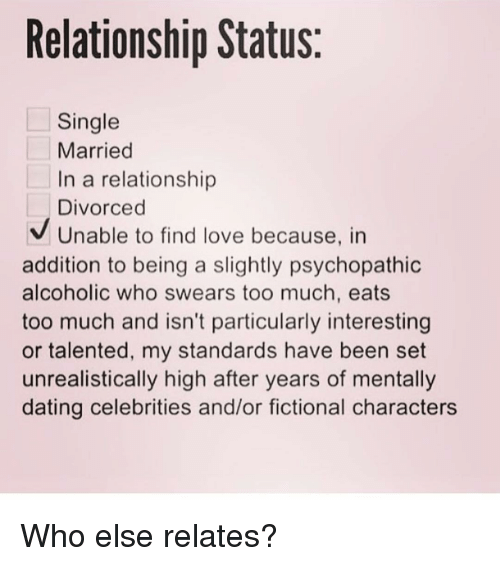 psychopathic: Relationship Status:  Single  Married  In a relationship  Divorced  Unable to find love because, in  addition to being a slightly psychopathic  alcoholic who swears too much, eats  too much and isn't particularly interesting  or talented, my standards have been set  unrealistically high after years of mentally  dating celebrities and/or fictional characters Who else relates?