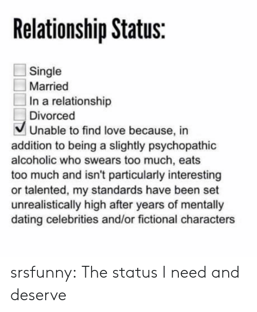psychopathic: Relationship Status:  Single  Married  In a relationship  Divorced  V Unable to find love because, in  addition to being a slightly psychopathic  alcoholic who swears too much, eats  too much and isn't particularly interesting  or talented, my standards have been set  unrealistically high after years of mentally  dating celebrities and/or fictional characters srsfunny:    The status I need and deserve