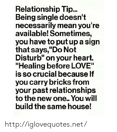 "Love, Relationships, and Heart: Relationship Tip...  Being single doesn't  necessarily mean you're  available! Sometimes,  you have to put up a sign  that says,""Do Not  Disturb"" on your heart.  ""Healing before LOVE""  is so crucial because lf  you carry bricks from  your past relationships  to the new one.. You will  build the same house! http://iglovequotes.net/"