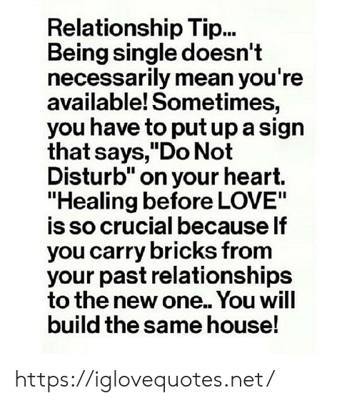 "do not disturb: Relationship Tip...  Being single doesn't  necessarily mean you're  available! Sometimes,  you have to put up a sign  that says,""Do Not  Disturb"" on your heart.  ""Healing before LOVE""  is so crucial because If  you carry bricks from  your past relationships  to the new one.. You will  build the same house! https://iglovequotes.net/"