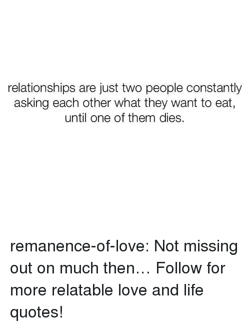 Life, Love, and Relationships: relationships are just two people constantly  asking each other what they want to eat  until one of them dies. remanence-of-love:  Not missing out on much then…  Follow for more relatable love and life quotes!