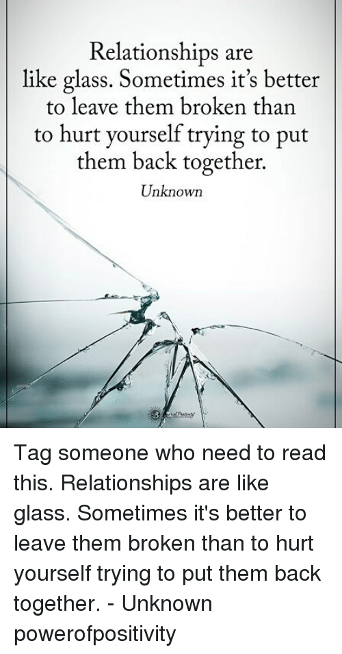 Hurtfully: Relationships are  like glass. Sometimes it's better  to leave them broken than  to hurt yourself trying to put  them back together.  Unknown Tag someone who need to read this. Relationships are like glass. Sometimes it's better to leave them broken than to hurt yourself trying to put them back together. - Unknown powerofpositivity