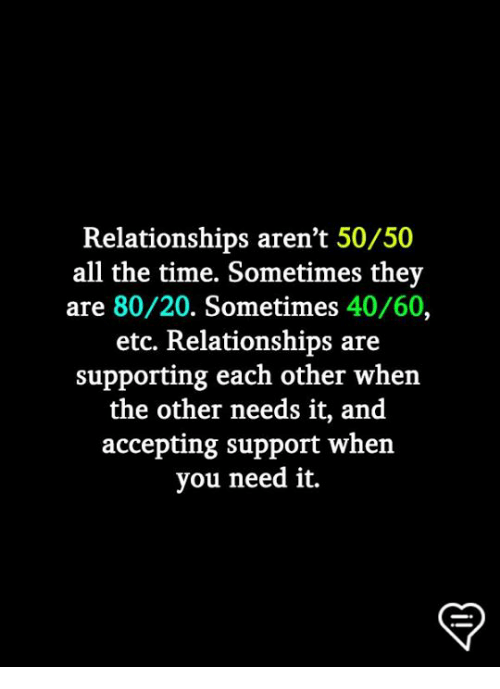 Memes, Relationships, and Time: Relationships aren't 50/50  all the time. Sometimes they  are 80/20. Sometimes 40/60,  etc. Relationships are  supporting each other when  the other needs it, and  accepting support when  you need it.