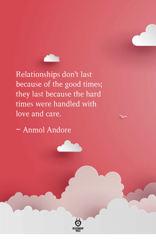 Love, Relationships, and Good: Relationships don't last  because of the good times;  they last because the hard  times were handled with  love and care.  Anmol Andore