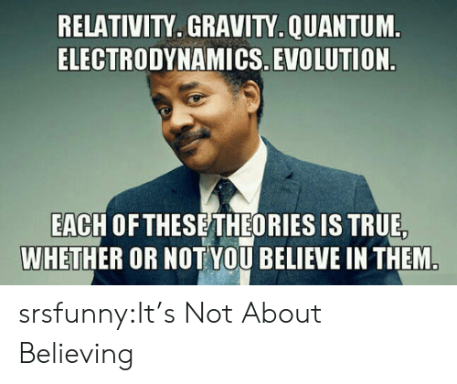 relativity: RELATIVITY. GRAVITY.QUANTUM  ELECTRODYNAMICS. EVOLUTION  EACH OF THESETHEORIES IS TRUE  WHETHER OR NOT YOU BELIEVE IN THEM srsfunny:It's Not About Believing