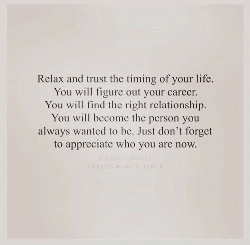 Life, Appreciate, and Wanted: Relax and trust the timing of your life.  You will figure out your career.  You will find the right relationship.  You will become the person you  always wanted to be. Just don't forget  to appreciate who you are now.