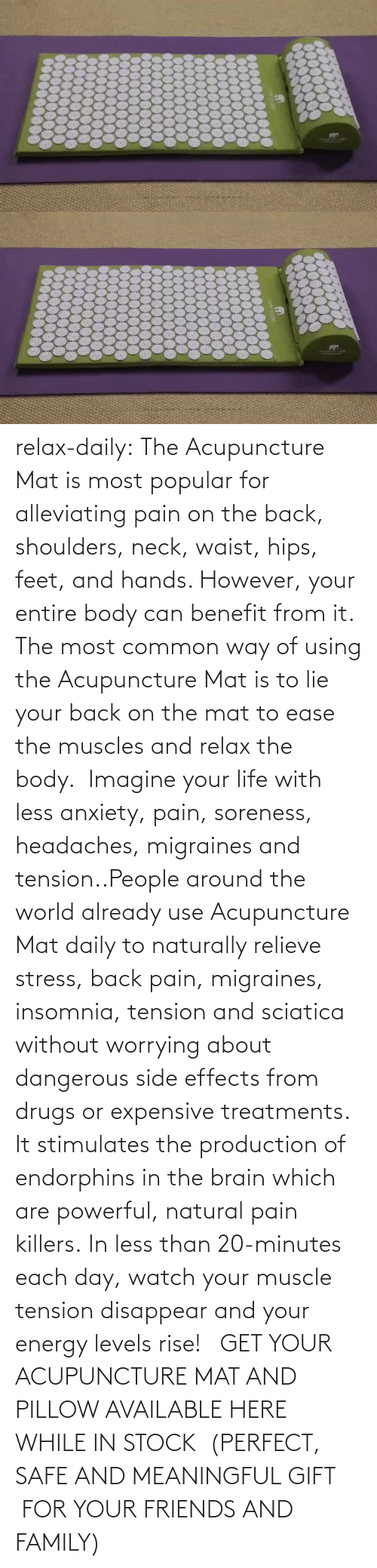 naturally: relax-daily:  The Acupuncture Mat is most popular for alleviating pain on the back, shoulders, neck, waist, hips, feet, and hands. However, your entire body can benefit from it. The most common way of using the Acupuncture Mat is to lie your back on the mat to ease the muscles and relax the body.  Imagine your life with less anxiety, pain, soreness, headaches, migraines and tension..People around the world already use Acupuncture Mat daily to naturally relieve stress, back pain, migraines, insomnia, tension and sciatica without worrying about dangerous side effects from drugs or expensive treatments. It stimulates the production of endorphins in the brain which are powerful, natural pain killers. In less than 20-minutes each day, watch your muscle tension disappear and your energy levels rise!   GET YOUR ACUPUNCTURE MAT AND PILLOW AVAILABLE HERE WHILE IN STOCK  (PERFECT, SAFE AND MEANINGFUL GIFT  FOR YOUR FRIENDS AND FAMILY)