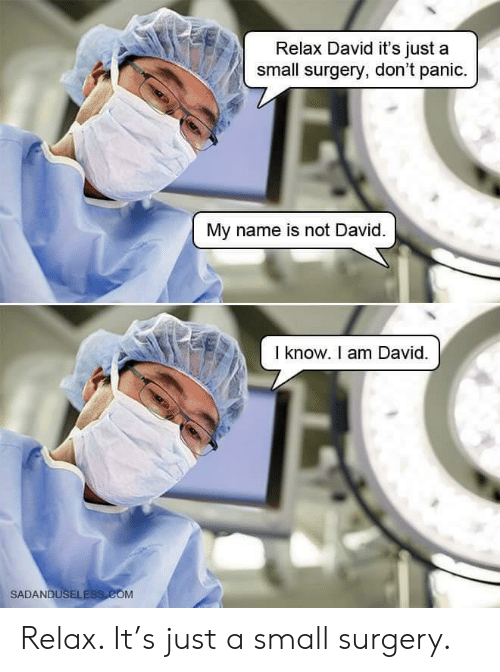 Com, Name, and Surgery: Relax David it's just a  small surgery, don't panic.  My name is not David  I know. I am David.  SADANDUSELESS COM Relax. It's just a small surgery.