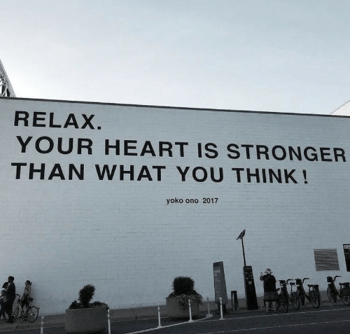 Heart, Yoko Ono, and Think: RELAX  YOUR HEART IS STRONGER  THAN WHAT YOU THINK!  yoko ono 2017