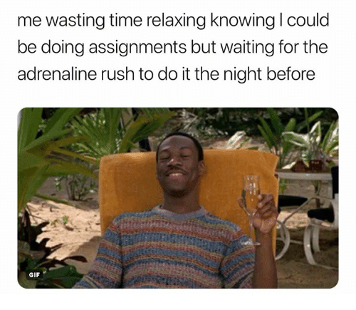 relaxing knowing i could me wasting time be doing assignments 31255434 ✅ 25 best memes about relaxing relaxing memes