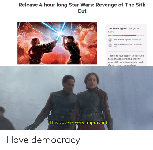 Love Democracy: Release 4 hour long Star Wars: Revenge of The Sith  Cut  3,843 have signed. Let's get to  5,000!  Nick Buzzelli signed 8 minutes ago  Matthew Maness signed 10 minutes  ago  Thanks to your support this petition  has a chance at winning! We only  need 1,140 more signatures to reach  the next goal - can you help?  PAEESE  This vote is very important I love democracy