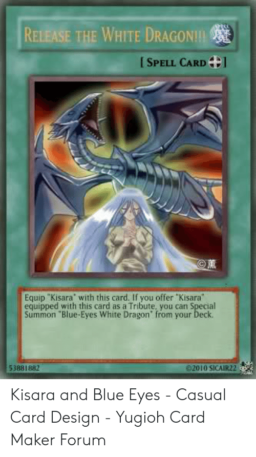 """Card Design: RELEASE THE WHITE DRAGON!!!  [SPELL CARD  Equip """"Kisara with this card. If you offer """"Kisara  equipped with this card as a Tribute, you can Special  Summon """"Blue-Eyes White Dragon' from your Deck  02010 SICAIR22  53881882 Kisara and Blue Eyes - Casual Card Design - Yugioh Card Maker Forum"""