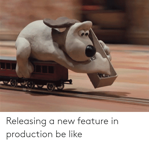 Be like: Releasing a new feature in production be like