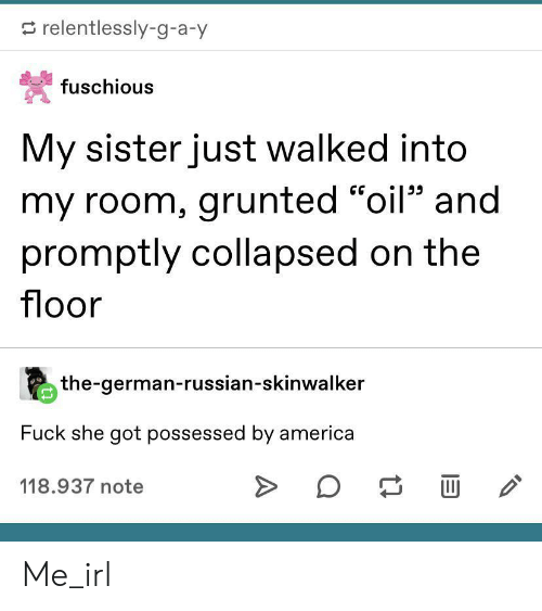 "America, Fuck, and Russian: relentlessly-g-a-y  fuschious  My sister just walked into  my room, grunted ""oil"" and  promptly collapsed on the  floor  the-german-russian-skinwalker  Fuck she got possessed by america  118.937 note Me_irl"