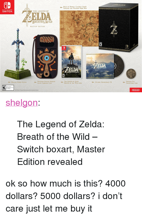 "ganon: RELIC HYRULE: CALAMITY GANON  TAPESTRY AND WEATHER-WORN MAP  NINTENDO  SWITCH  THE LEGEND OF  DA  BREATH%-WILD  MASTER EDITION  Hyrule Worl  GB  SWITCR  THE LEGEND es  BREATHWILD  DA  sOUND SELECTION  BREATH WILD  ← NINTENDO SwITCHSHEIKAH  SLATE CARRYING CASE  THE LEGEND OF ZELDA:  BREATH OF THE WILD GAME  SHEIKAH EYE  COLLECTIBLE COIN  MASTER SWORD STATUE  24-SONG SOUNDTRACK CD  Ninlendo <p><a href=""http://shelgon.tumblr.com/post/155795469059/the-legend-of-zelda-breath-of-the-wild-switch"" class=""tumblr_blog"">shelgon</a>:</p><blockquote><p>The Legend of Zelda: Breath of the Wild – Switch boxart, Master Edition revealed<br/></p></blockquote> <p>ok so how much is this? 4000 dollars? 5000 dollars? i don't care just let me buy it</p>"