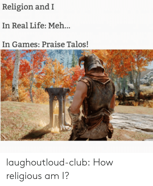 Club, Life, and Meh: Religion and I  In Real Life: Meh...  In Games: Praise Talos! laughoutloud-club:  How religious am I?