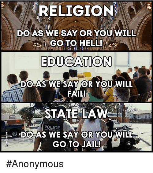 Anonymity: RELIGION  DO AS WE SAY OR YOU WILL  GOTO HELL!  EDUCATION  DO AS WE SAY OR YOU WILL  FAIL!  STATE LAW  DO AS WE SAY OR YOU WILL  GO TO JAIL! #Anonymous