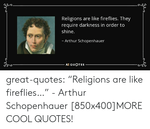 "Arthurs: Religions are like fireflies. They  require darkness in order to  shine.  Arthur Schopenhauer  AZ QUOTES great-quotes:  ""Religions are like fireflies…"" - Arthur Schopenhauer [850x400]MORE COOL QUOTES!"