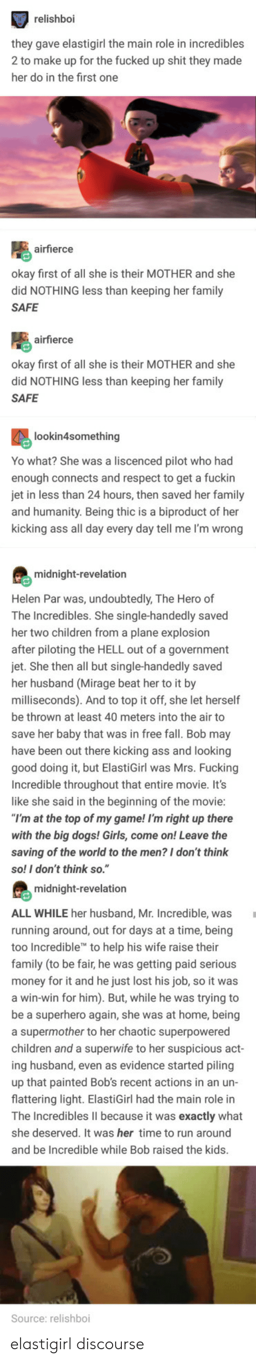 "Children, Dogs, and Fall: relishboi  hey gave elastigirl the main role in incredibles  2 to make up for the fucked up shit they made  her do in the first one  airfierce  kay first of all she is their MOTHER and she  did NOTHING less than keeping her family  SAFE  airfierce  okay first of all she is their MOTHER and she  did NOTHING less than keeping her family  SAFE  lookin4something  Yo what? She was a liscenced pilot who had  enough connects and respect to get a fuckin  in less than 24 hours, then saved her family  nd humanity. Being thic is a biproduct of her  kicking ass all day every day tell me I'm wrong  midnight-revelation  Helen Par was, undoubtedly, The Hero of  The Incredibles. She single-handedly saved  her two children from a plane explosion  fter piloting the HELL out of a government  jet. She then all but single-handedly saved  her husband (Mirage beat her to it by  milliseconds). And to top it off, she let herself  be thrown at least 40 meters into the air to  save her baby that was in free fall. Bob may  have been out there kicking ass and looking  good  Incredible throughout that entire movie. It's  like she said in the beginning of the movie  doing it, but ElastiGirl was Mrs. Fucking  at the top of my game! I'm right up there  with the big dogs! Girls, come on! Leave the  saving of the world to the men? I don't think  so! I don't think so.""  midnight-revelation  ALL WHILE her husband, Mr. Incredible, was  running around, out for days at a time, being  too In  family (to be fair, he was getting paid serious  credible to help his wife raise their  ney for it and he just lost his job, so it was  win-win for him). But, while he was trying to  e a superhero again, she was at home, being  a supermother to her chaotic superpowered  children and a superwife to her suspicious a  ing husband, even as evidence started piling  up that painted Bob's recent actions in an un-  flattering light. ElastiGirl had the main role in  ct  he Incredibles lII because it was exactly what  she deserved. It was her time to run around  and be Incredible while Bob raised the kids  Source: relishboi elastigirl discourse"